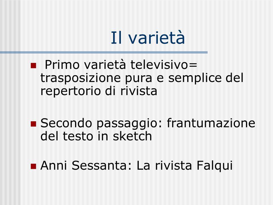 Il varietà Primo varietà televisivo= trasposizione pura e semplice del repertorio di rivista. Secondo passaggio: frantumazione del testo in sketch.