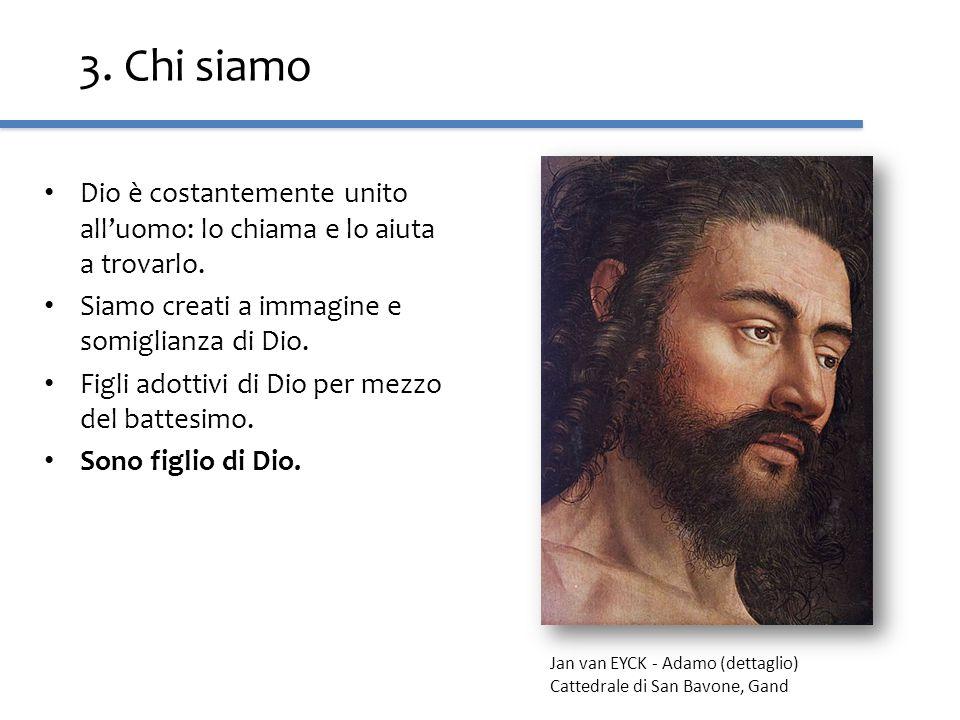 3. Chi siamo Dio è costantemente unito all'uomo: lo chiama e lo aiuta a trovarlo. Siamo creati a immagine e somiglianza di Dio.