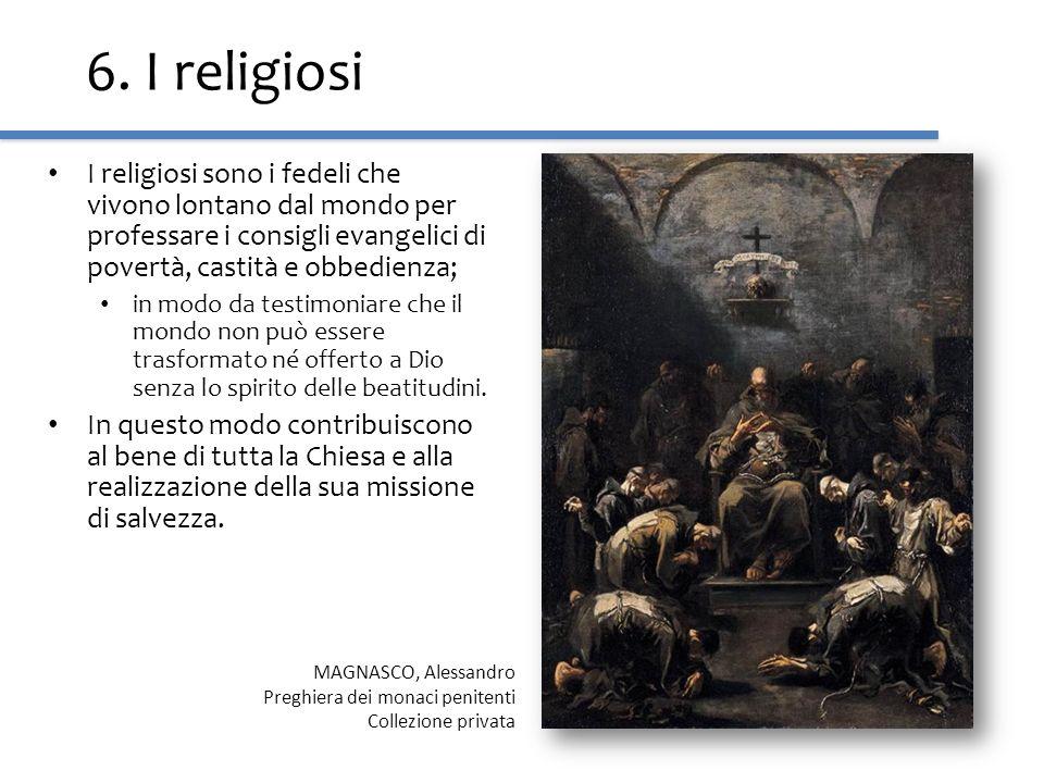6. I religiosi I religiosi sono i fedeli che vivono lontano dal mondo per professare i consigli evangelici di povertà, castità e obbedienza;