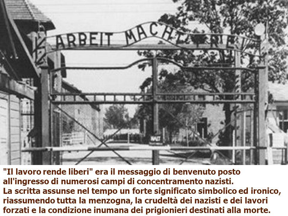 Il lavoro rende liberi era il messaggio di benvenuto posto all ingresso di numerosi campi di concentramento nazisti.