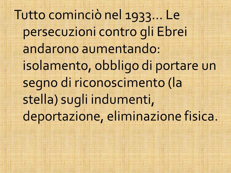 Tutto cominciò nel 1933… Le persecuzioni contro gli Ebrei andarono aumentando: isolamento, obbligo di portare un segno di riconoscimento (la stella) sugli indumenti, deportazione, eliminazione fisica.