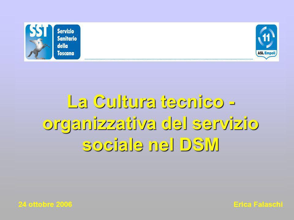 La Cultura tecnico -organizzativa del servizio sociale nel DSM 24 ottobre 2006 Erica Falaschi