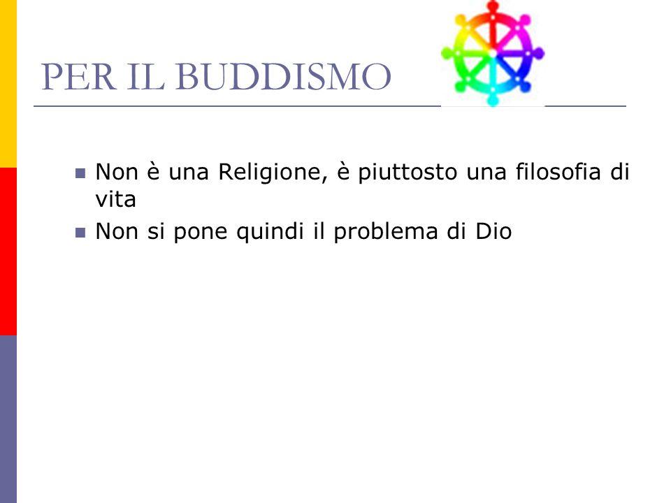 PER IL BUDDISMO Non è una Religione, è piuttosto una filosofia di vita