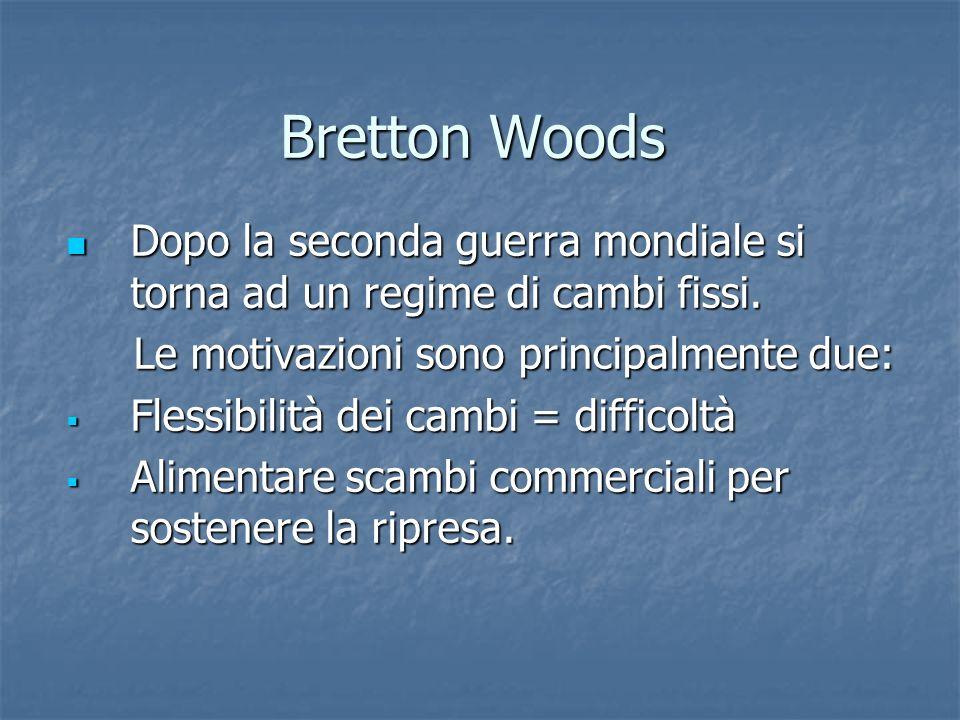 Bretton Woods Dopo la seconda guerra mondiale si torna ad un regime di cambi fissi. Le motivazioni sono principalmente due: