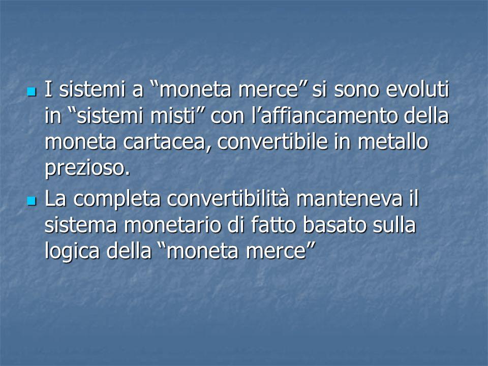 I sistemi a moneta merce si sono evoluti in sistemi misti con l'affiancamento della moneta cartacea, convertibile in metallo prezioso.