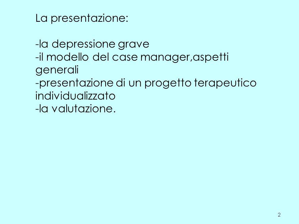 La presentazione: -la depressione grave -il modello del case manager,aspetti generali -presentazione di un progetto terapeutico individualizzato -la valutazione.