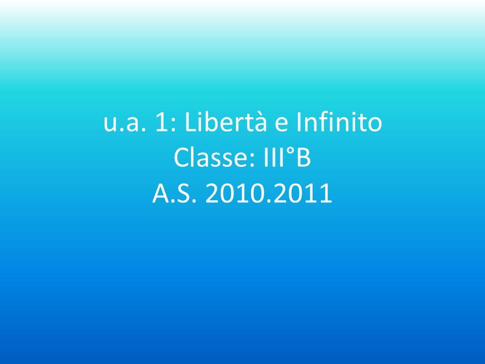 u.a. 1: Libertà e Infinito Classe: III°B A.S. 2010.2011