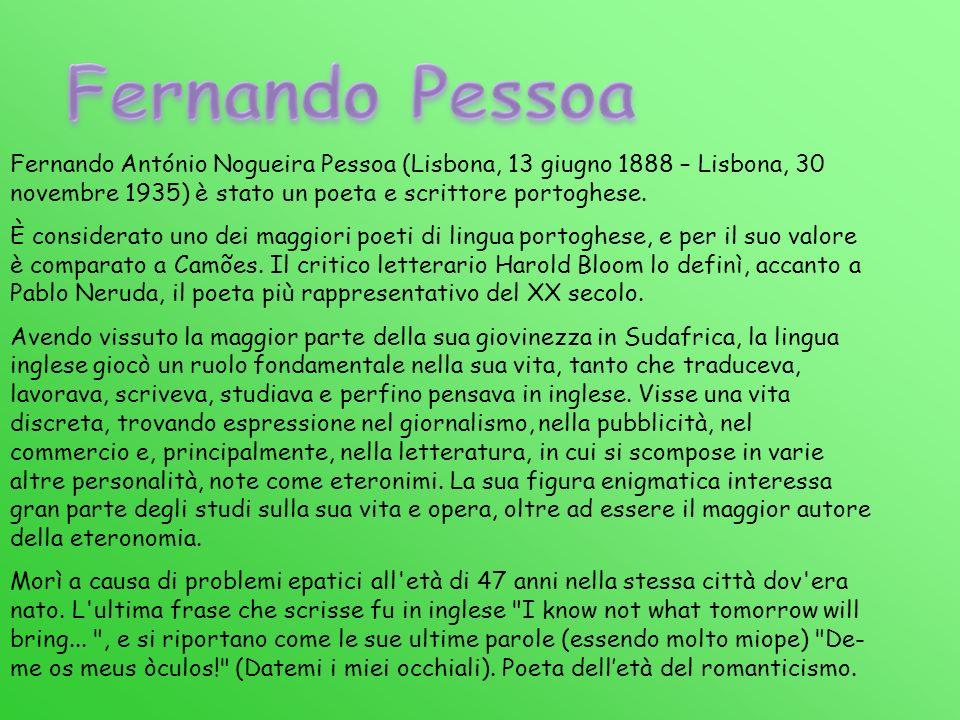 Fernando Pessoa Fernando António Nogueira Pessoa (Lisbona, 13 giugno 1888 – Lisbona, 30 novembre 1935) è stato un poeta e scrittore portoghese.