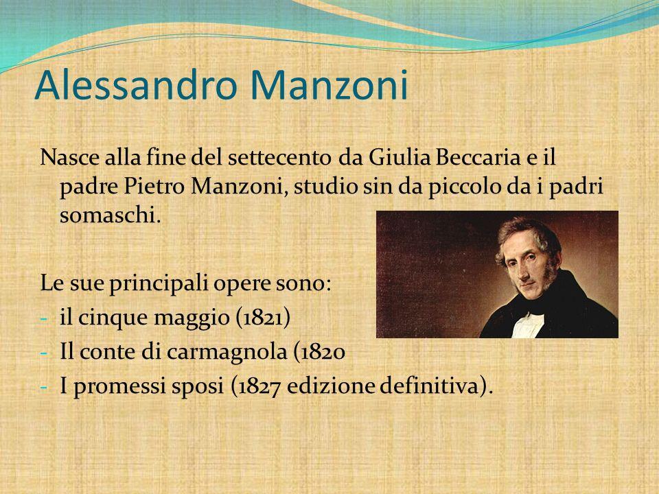 Alessandro Manzoni Nasce alla fine del settecento da Giulia Beccaria e il padre Pietro Manzoni, studio sin da piccolo da i padri somaschi.