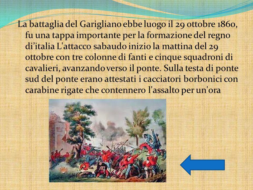 La battaglia del Garigliano ebbe luogo il 29 ottobre 1860, fu una tappa importante per la formazione del regno di'italia L attacco sabaudo inizio la mattina del 29 ottobre con tre colonne di fanti e cinque squadroni di cavalieri, avanzando verso il ponte.