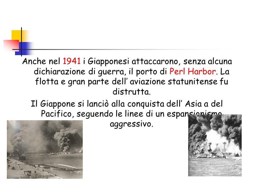 Anche nel 1941 i Giapponesi attaccarono, senza alcuna dichiarazione di guerra, il porto di Perl Harbor. La flotta e gran parte dell' aviazione statunitense fu distrutta.