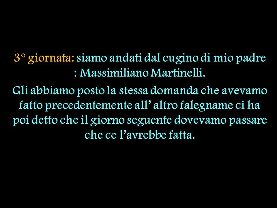 3° giornata: siamo andati dal cugino di mio padre : Massimiliano Martinelli.
