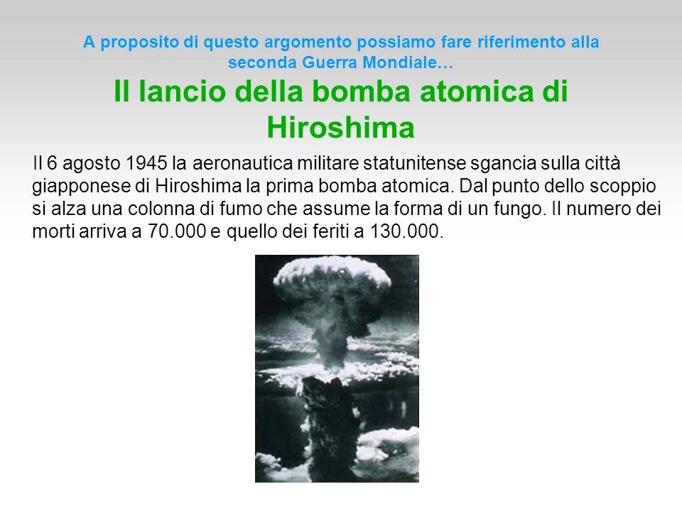 A proposito di questo argomento possiamo fare riferimento alla seconda Guerra Mondiale… Il lancio della bomba atomica di Hiroshima