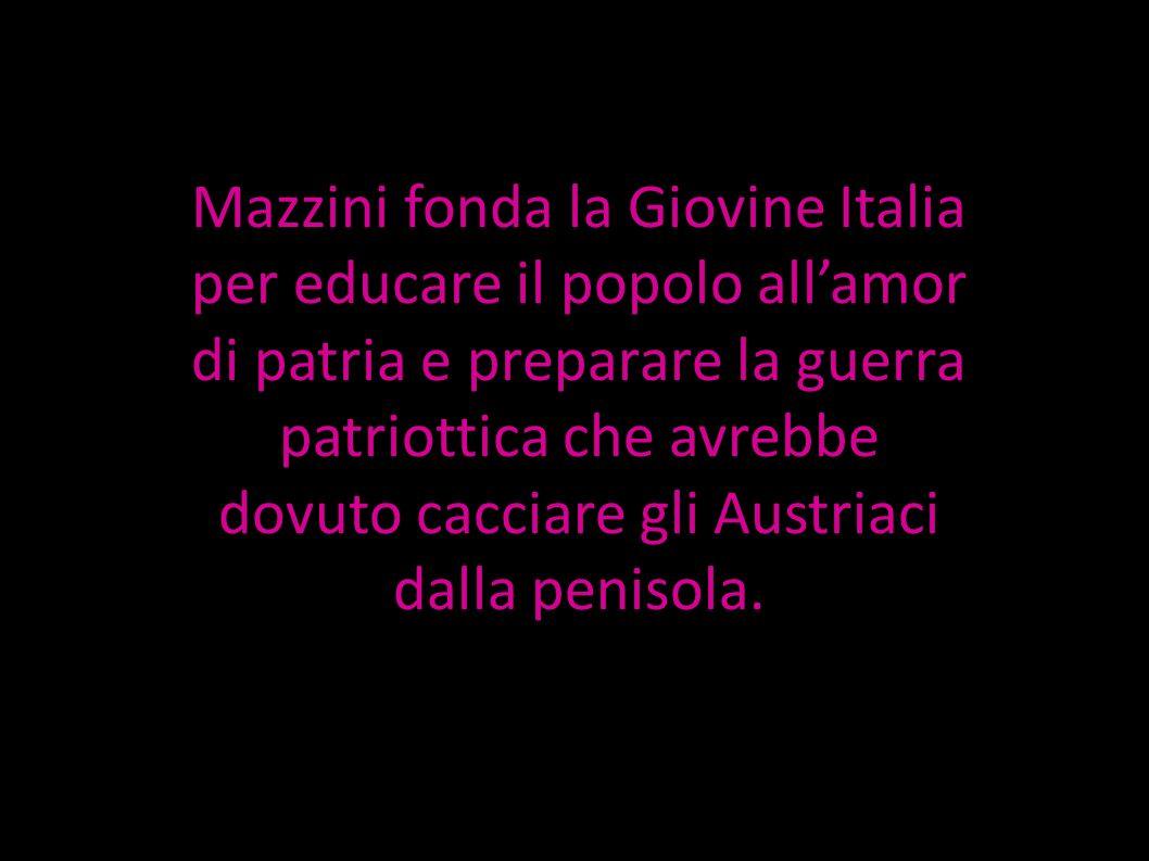 Mazzini fonda la Giovine Italia per educare il popolo all'amor di patria e preparare la guerra patriottica che avrebbe dovuto cacciare gli Austriaci dalla penisola.