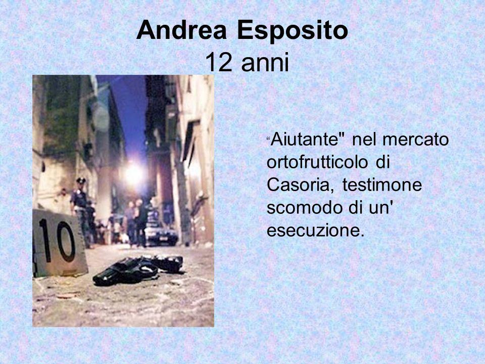 Andrea Esposito 12 anni Aiutante nel mercato ortofrutticolo di Casoria, testimone scomodo di un esecuzione.