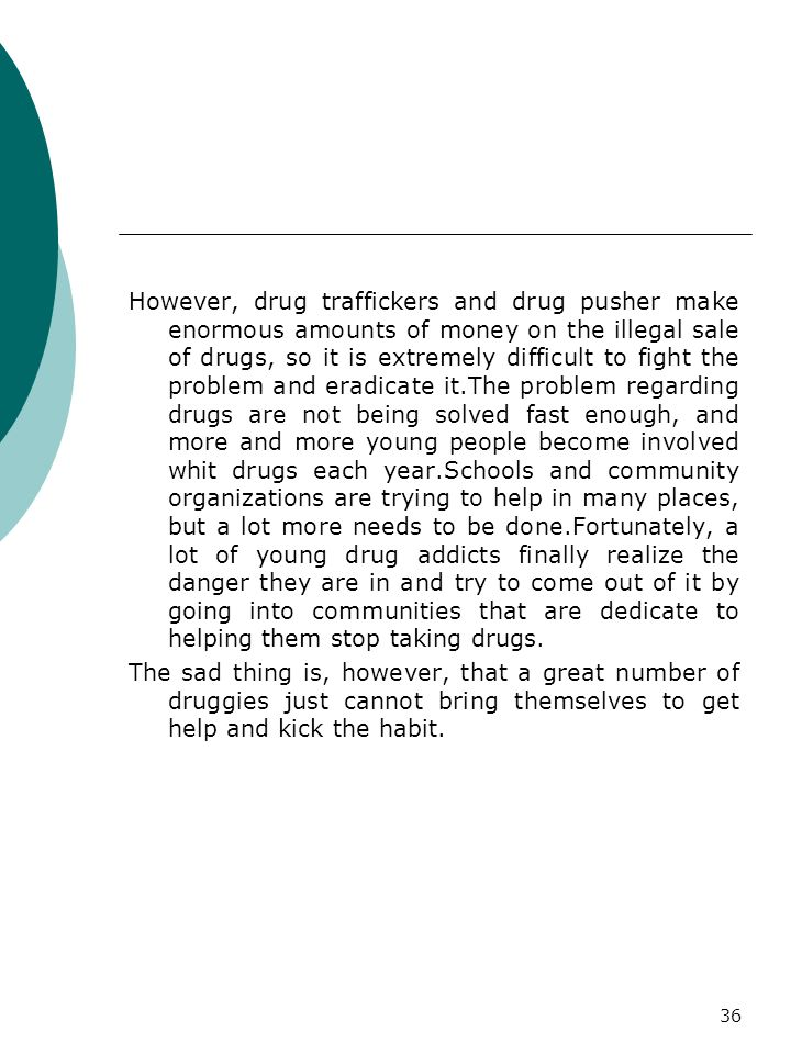 However, drug traffickers and drug pusher make enormous amounts of money on the illegal sale of drugs, so it is extremely difficult to fight the problem and eradicate it.The problem regarding drugs are not being solved fast enough, and more and more young people become involved whit drugs each year.Schools and community organizations are trying to help in many places, but a lot more needs to be done.Fortunately, a lot of young drug addicts finally realize the danger they are in and try to come out of it by going into communities that are dedicate to helping them stop taking drugs.