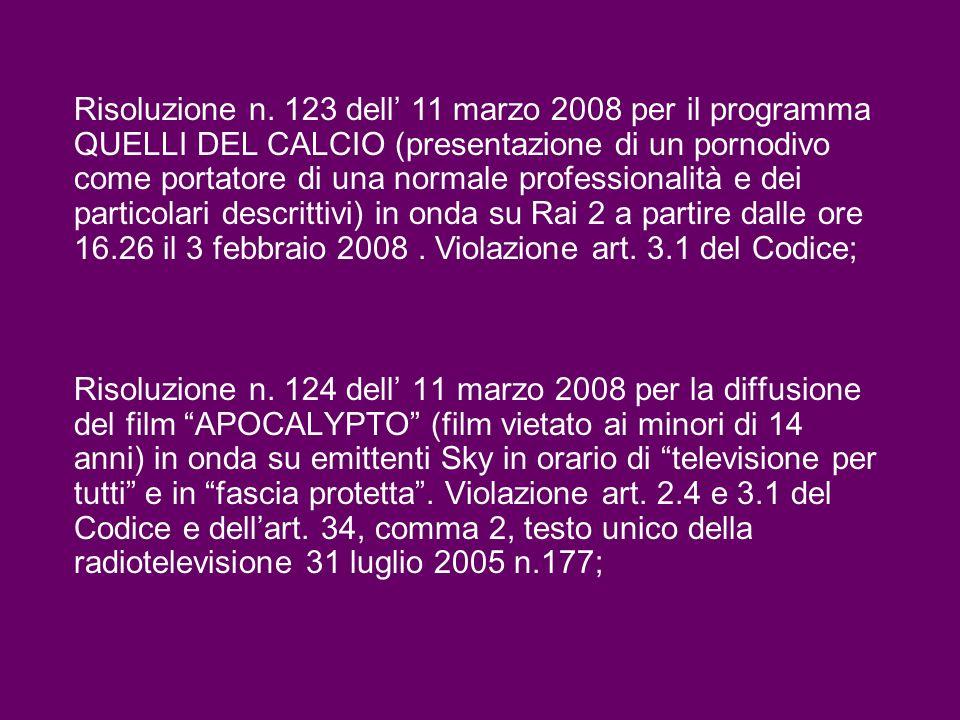Risoluzione n. 123 dell' 11 marzo 2008 per il programma QUELLI DEL CALCIO (presentazione di un pornodivo come portatore di una normale professionalità e dei particolari descrittivi) in onda su Rai 2 a partire dalle ore 16.26 il 3 febbraio 2008 . Violazione art. 3.1 del Codice;