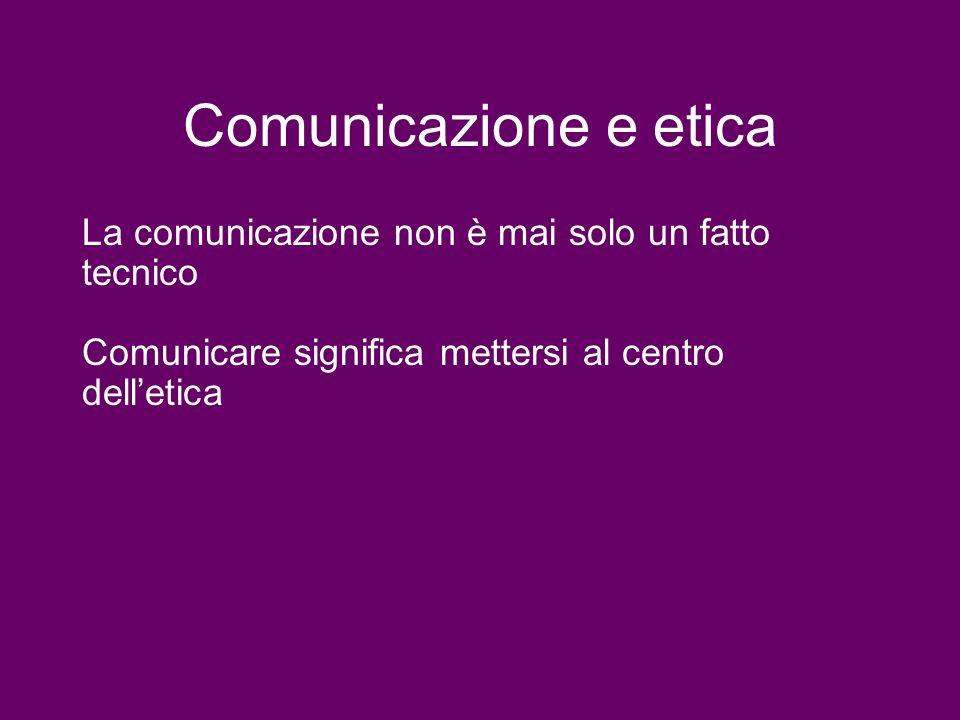 Comunicazione e etica La comunicazione non è mai solo un fatto tecnico