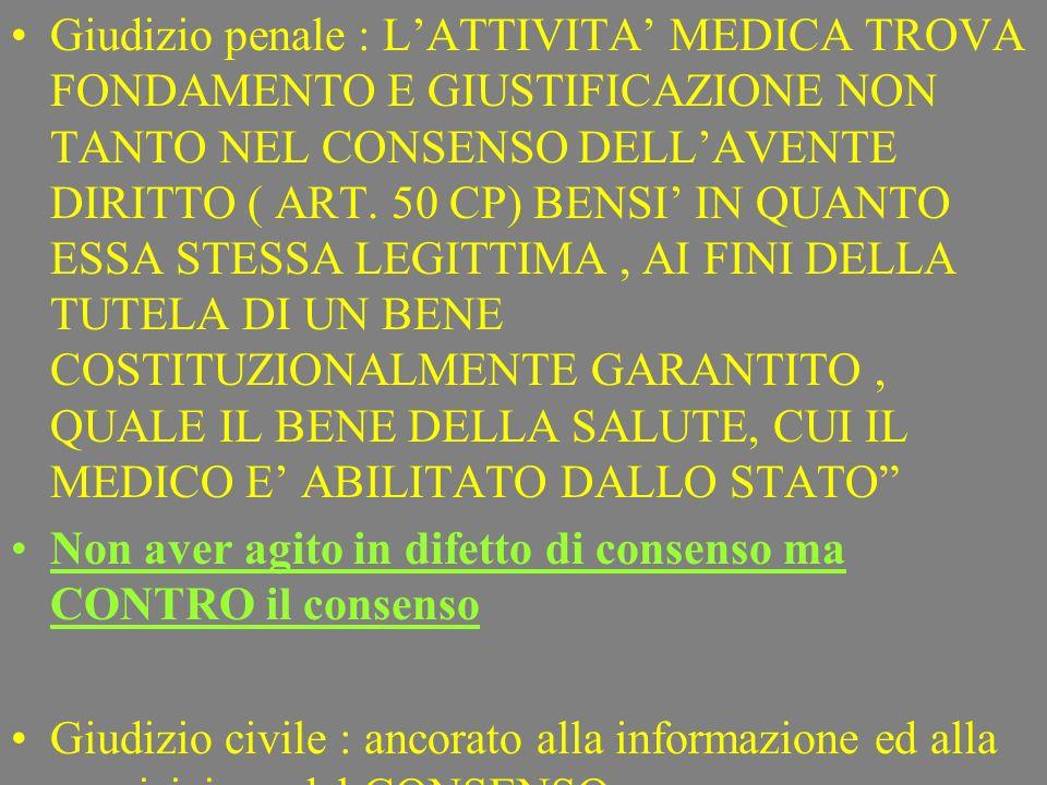 Giudizio penale : L'ATTIVITA' MEDICA TROVA FONDAMENTO E GIUSTIFICAZIONE NON TANTO NEL CONSENSO DELL'AVENTE DIRITTO ( ART. 50 CP) BENSI' IN QUANTO ESSA STESSA LEGITTIMA , AI FINI DELLA TUTELA DI UN BENE COSTITUZIONALMENTE GARANTITO , QUALE IL BENE DELLA SALUTE, CUI IL MEDICO E' ABILITATO DALLO STATO