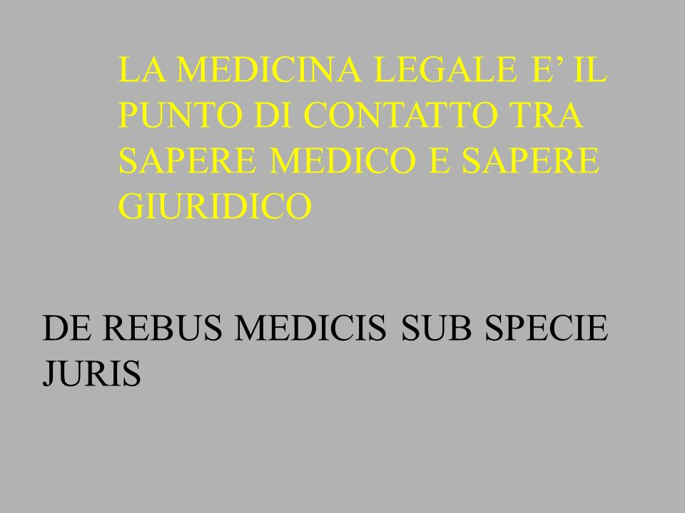 LA MEDICINA LEGALE E' IL PUNTO DI CONTATTO TRA SAPERE MEDICO E SAPERE GIURIDICO