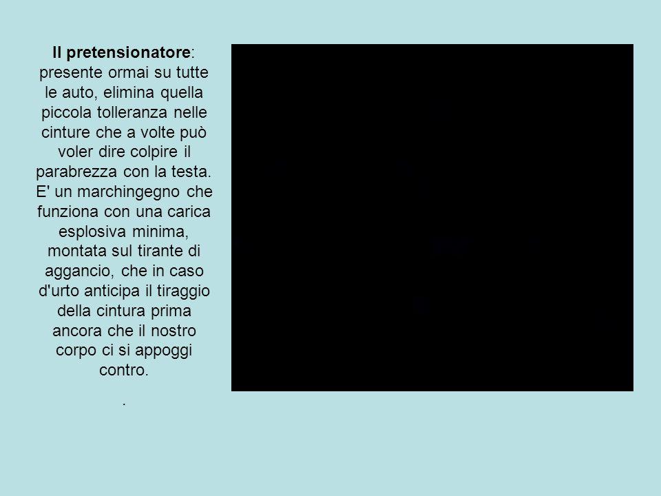 Il pretensionatore: presente ormai su tutte le auto, elimina quella piccola tolleranza nelle cinture che a volte può voler dire colpire il parabrezza con la testa. E un marchingegno che funziona con una carica esplosiva minima, montata sul tirante di aggancio, che in caso d urto anticipa il tiraggio della cintura prima ancora che il nostro corpo ci si appoggi contro.