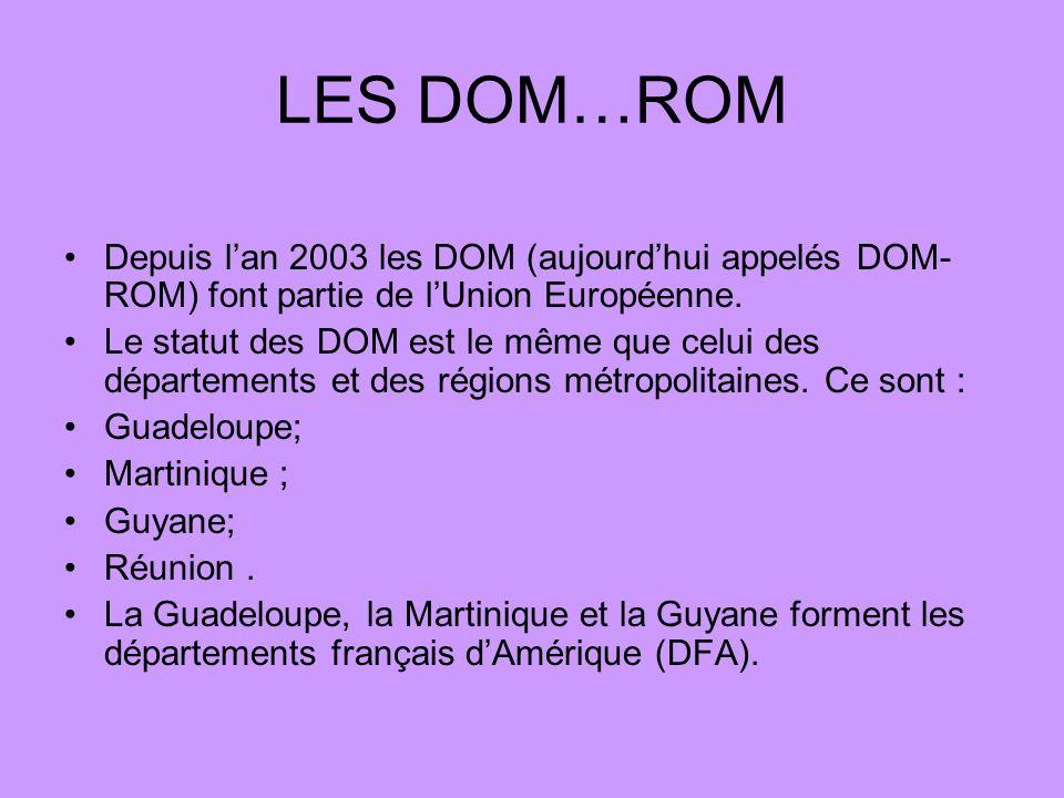 LES DOM…ROM Depuis l'an 2003 les DOM (aujourd'hui appelés DOM-ROM) font partie de l'Union Européenne.
