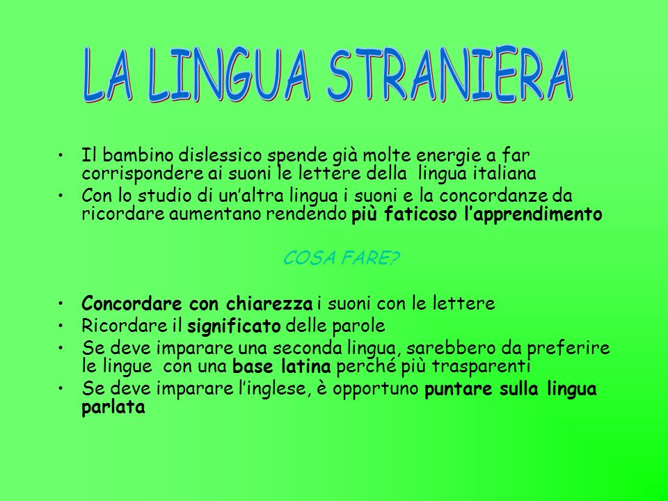 LA LINGUA STRANIERA Il bambino dislessico spende già molte energie a far corrispondere ai suoni le lettere della lingua italiana.