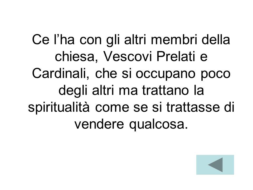 Ce l'ha con gli altri membri della chiesa, Vescovi Prelati e Cardinali, che si occupano poco degli altri ma trattano la spiritualità come se si trattasse di vendere qualcosa.
