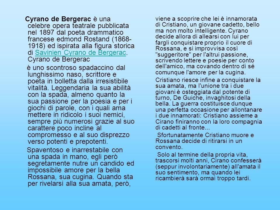 Cyrano de Bergerac è una celebre opera teatrale pubblicata nel 1897 dal poeta drammatico francese edmond Rostand (1868-1918) ed ispirata alla figura storica di Savinien Cyrano de Bergerac. Cyrano de Bergerac
