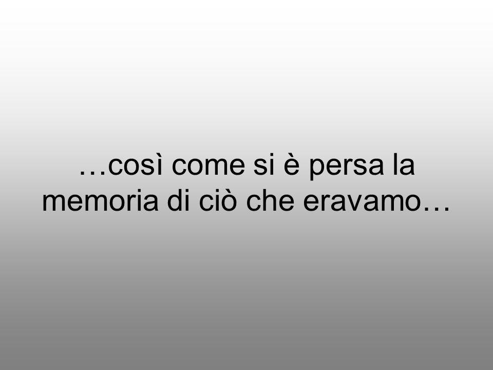 …così come si è persa la memoria di ciò che eravamo…