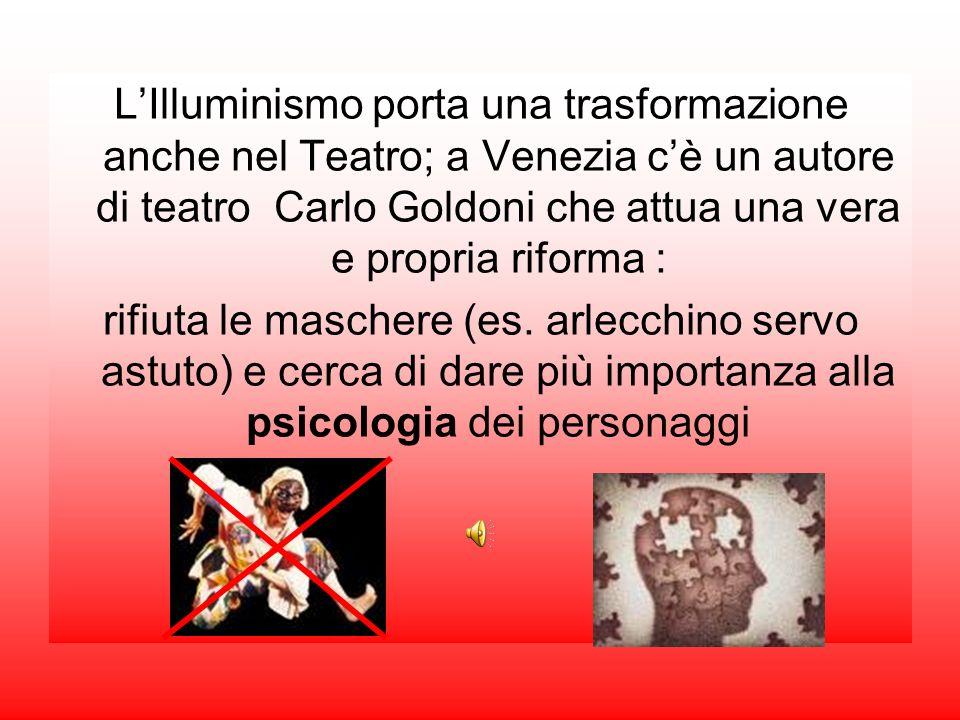 L'Illuminismo porta una trasformazione anche nel Teatro; a Venezia c'è un autore di teatro Carlo Goldoni che attua una vera e propria riforma :