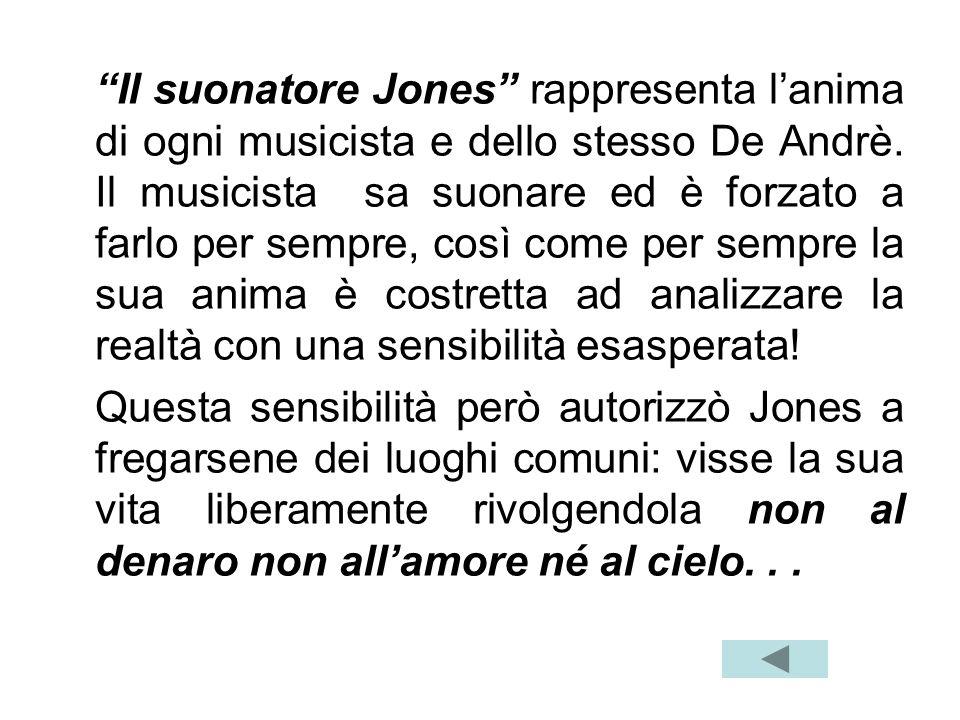 Il suonatore Jones rappresenta l'anima di ogni musicista e dello stesso De Andrè. Il musicista sa suonare ed è forzato a farlo per sempre, così come per sempre la sua anima è costretta ad analizzare la realtà con una sensibilità esasperata!