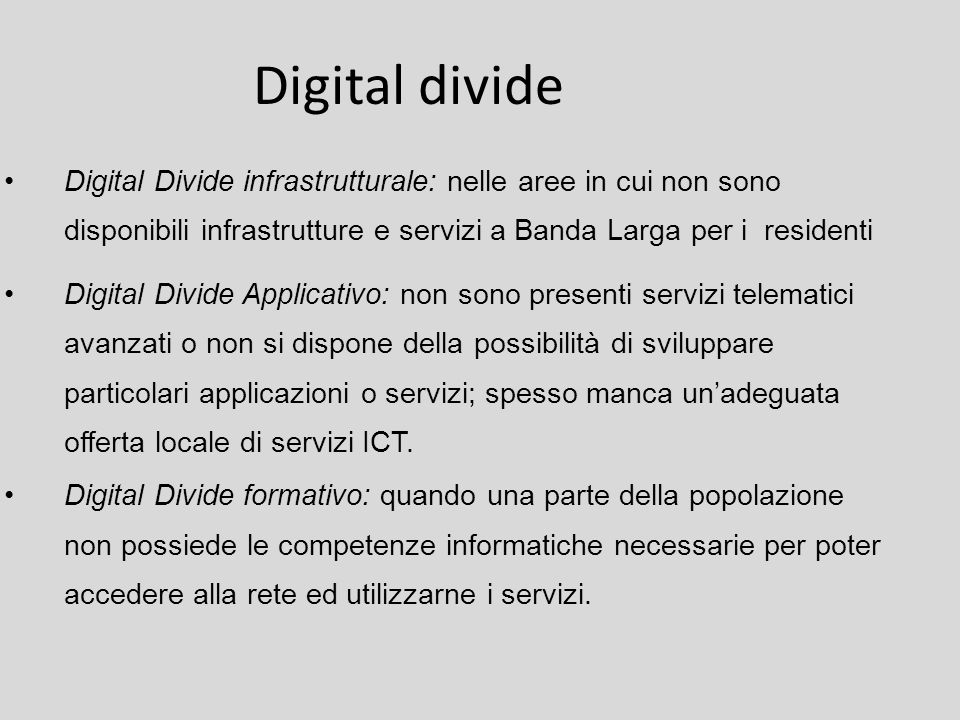 Digital divide Digital Divide infrastrutturale: nelle aree in cui non sono disponibili infrastrutture e servizi a Banda Larga per i residenti.