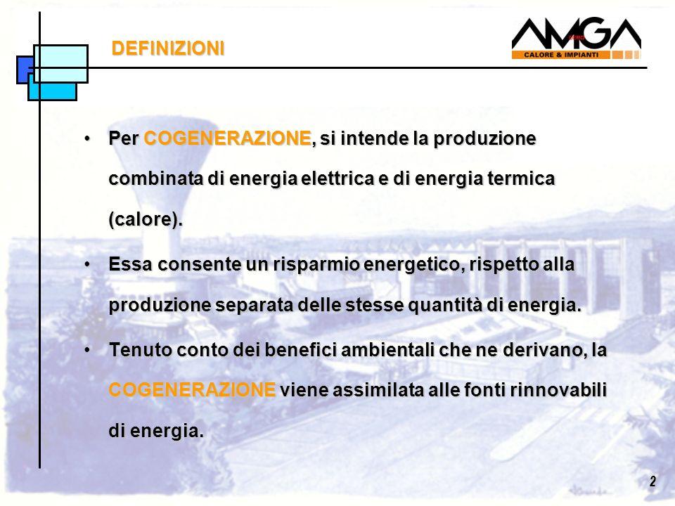 DEFINIZIONI Per COGENERAZIONE, si intende la produzione combinata di energia elettrica e di energia termica (calore).