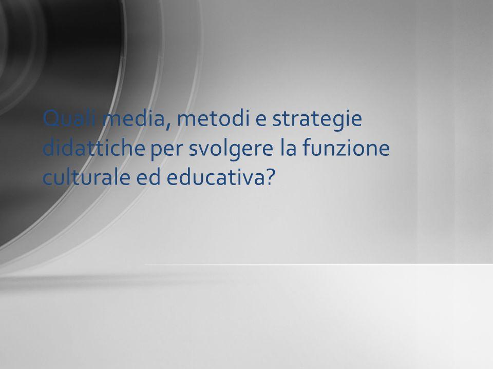 Quali media, metodi e strategie didattiche per svolgere la funzione culturale ed educativa