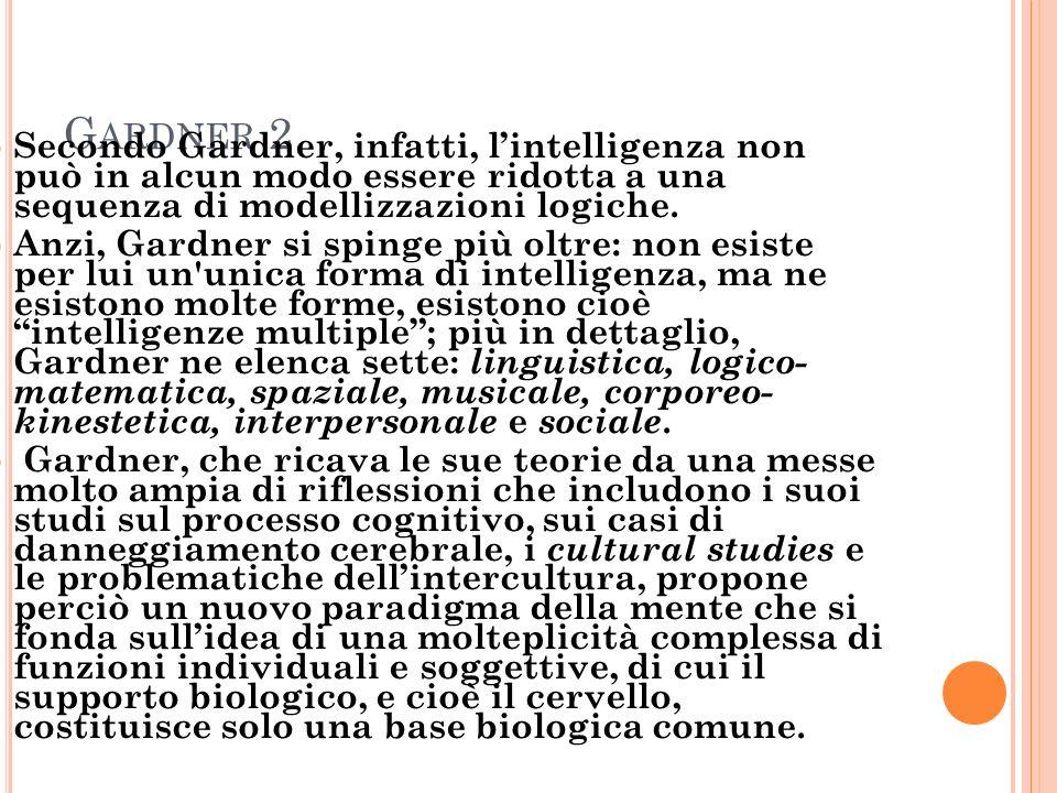 Gardner 2 Secondo Gardner, infatti, l'intelligenza non può in alcun modo essere ridotta a una sequenza di modellizzazioni logiche.