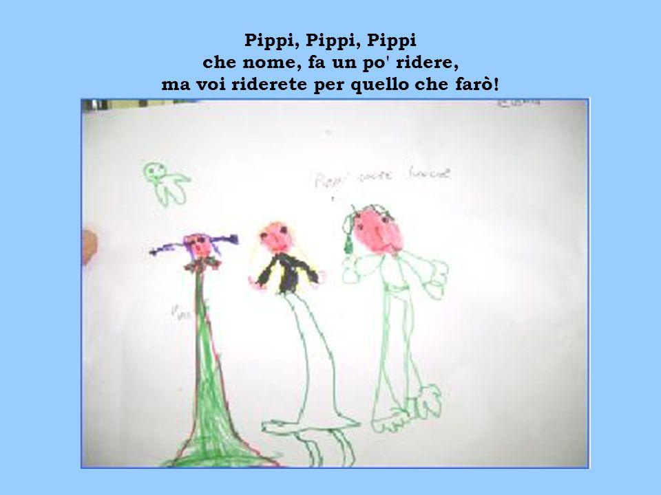 Pippi, Pippi, Pippi che nome, fa un po ridere, ma voi riderete per quello che farò!
