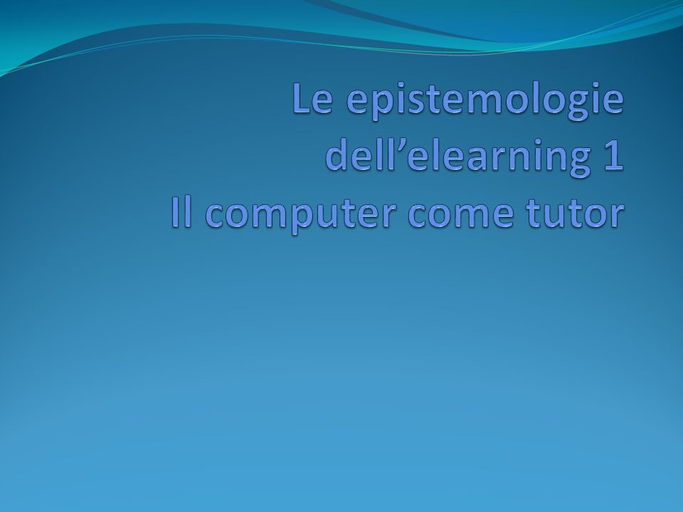 Le epistemologie dell'elearning 1 Il computer come tutor