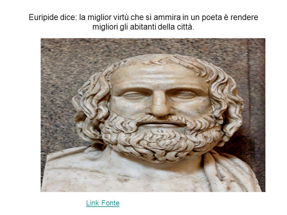 Euripide dice: la miglior virtù che si ammira in un poeta è rendere migliori gli abitanti della città.
