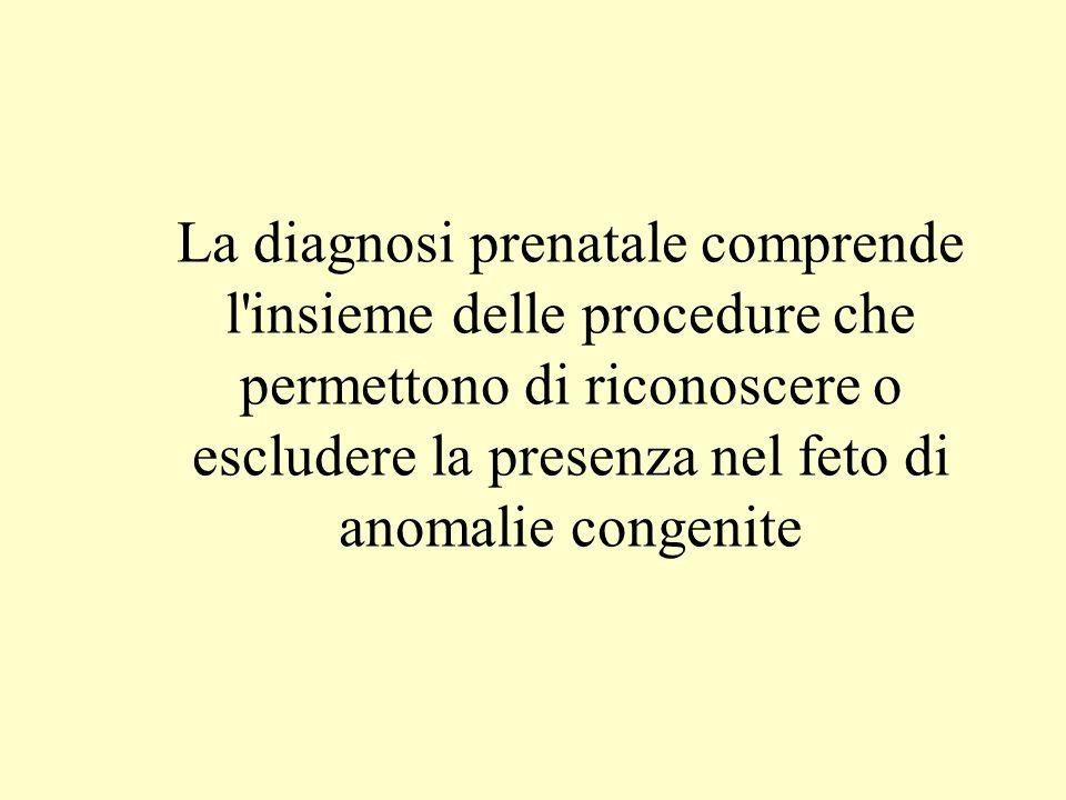 La diagnosi prenatale comprende l insieme delle procedure che permettono di riconoscere o escludere la presenza nel feto di anomalie congenite