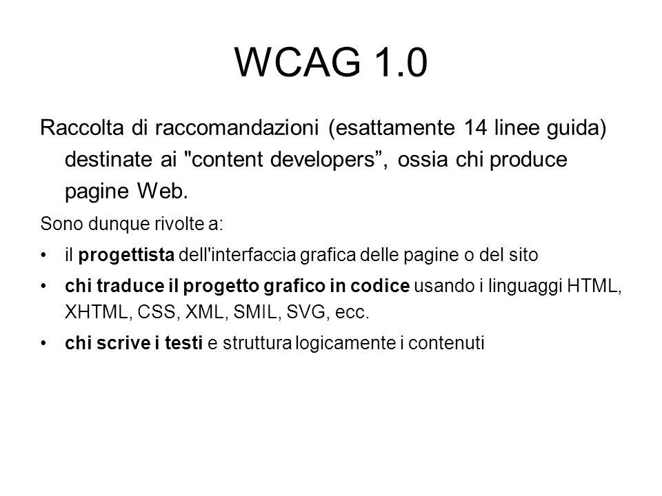 WCAG 1.0 Raccolta di raccomandazioni (esattamente 14 linee guida) destinate ai content developers , ossia chi produce pagine Web.