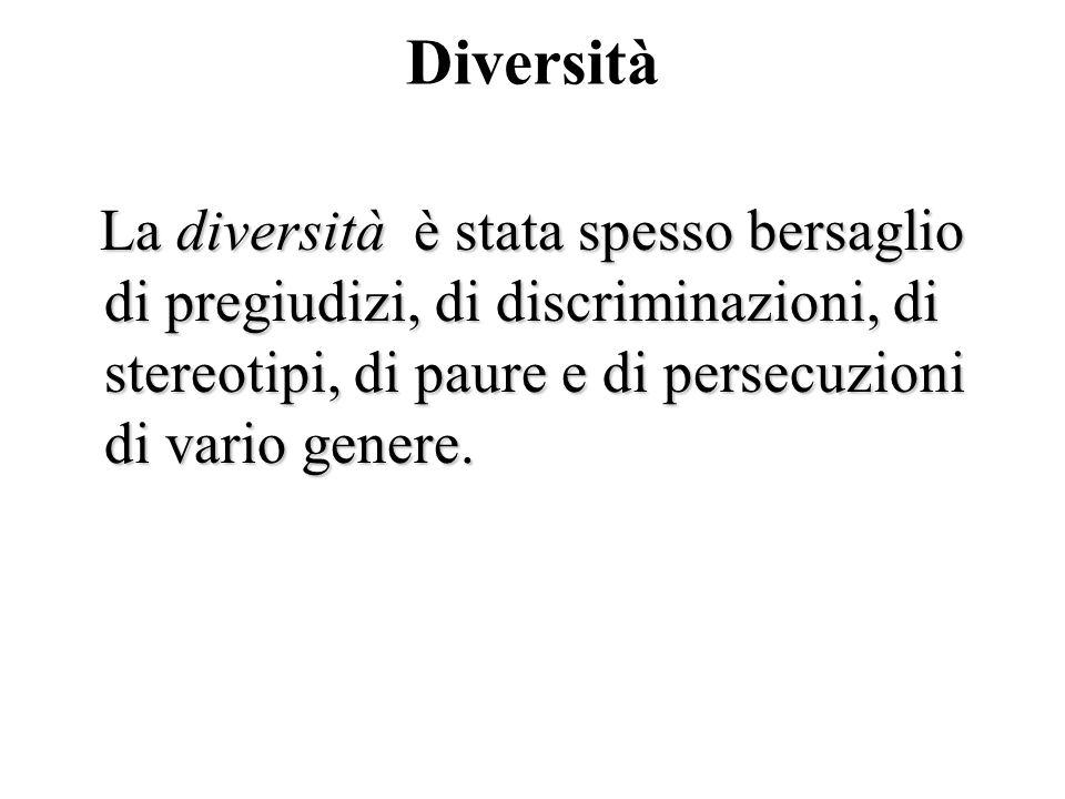 Diversità La diversità è stata spesso bersaglio di pregiudizi, di discriminazioni, di stereotipi, di paure e di persecuzioni di vario genere.