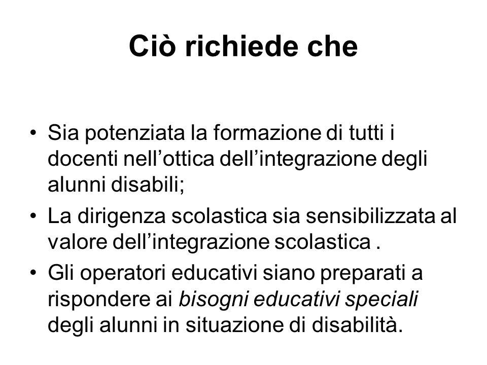 Ciò richiede che Sia potenziata la formazione di tutti i docenti nell'ottica dell'integrazione degli alunni disabili;