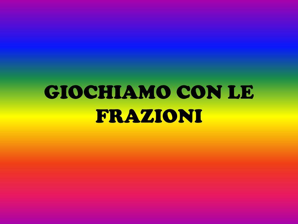GIOCHIAMO CON LE FRAZIONI