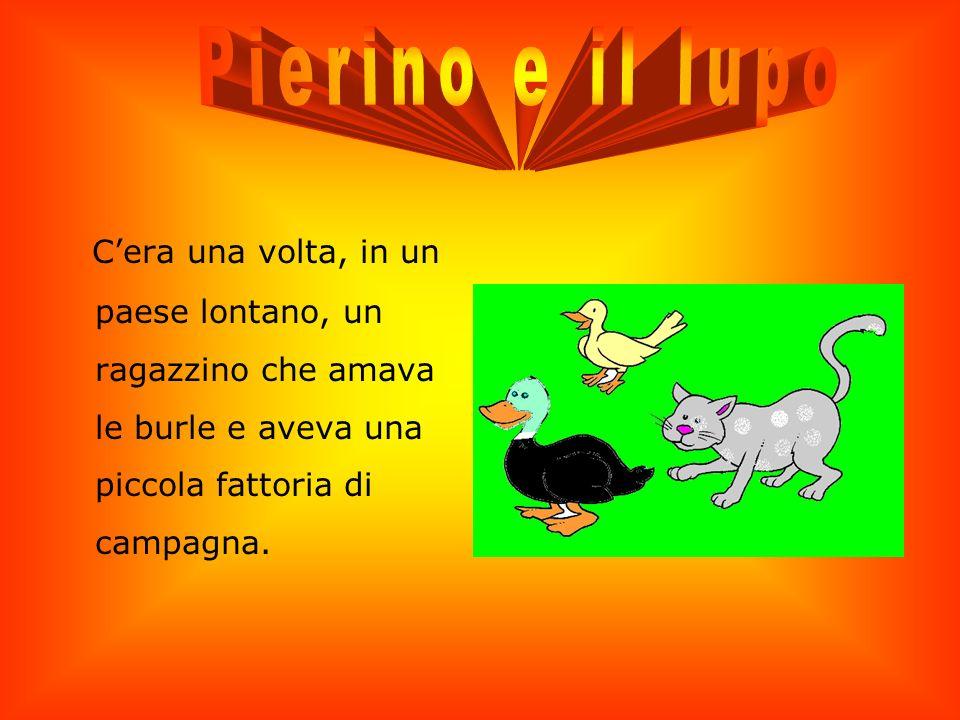 Pierino e il lupo C'era una volta, in un paese lontano, un ragazzino che amava le burle e aveva una piccola fattoria di campagna.