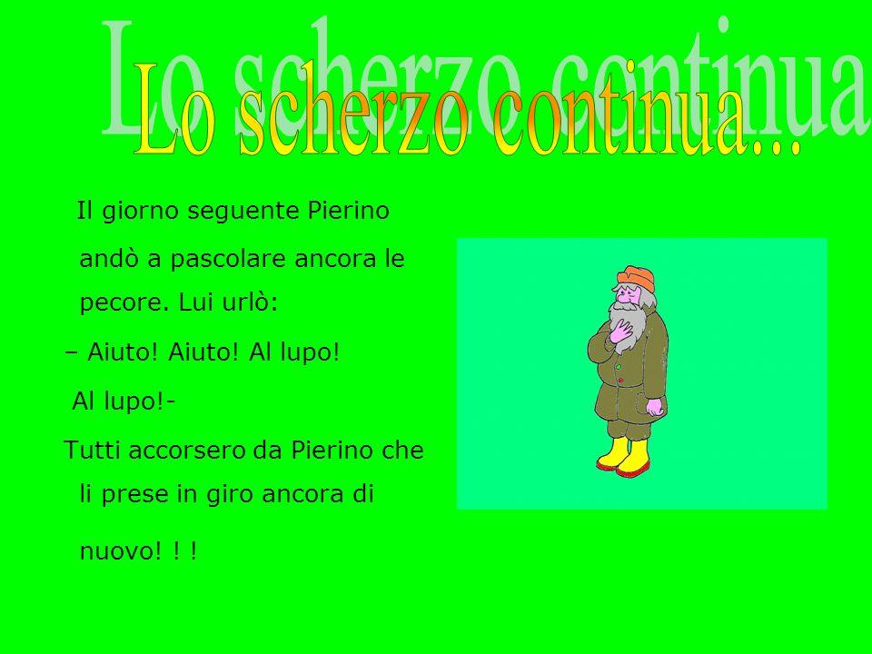 Lo scherzo continua... Il giorno seguente Pierino andò a pascolare ancora le pecore. Lui urlò: – Aiuto! Aiuto! Al lupo!