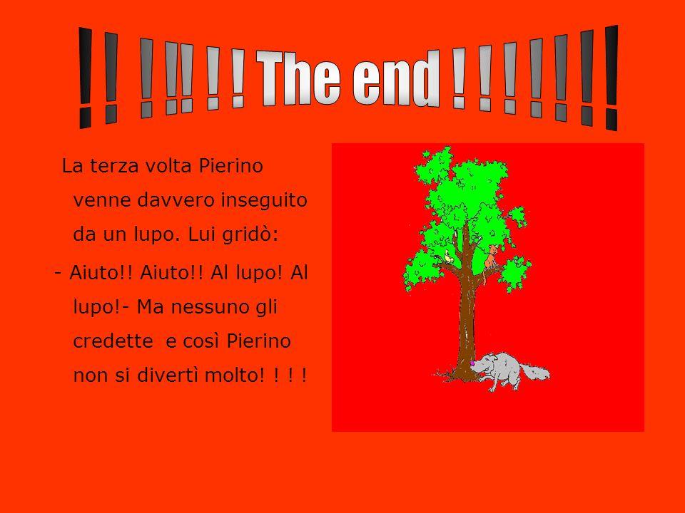 ! ! ! !! ! ! The end ! ! ! ! ! ! ! La terza volta Pierino venne davvero inseguito da un lupo. Lui gridò:
