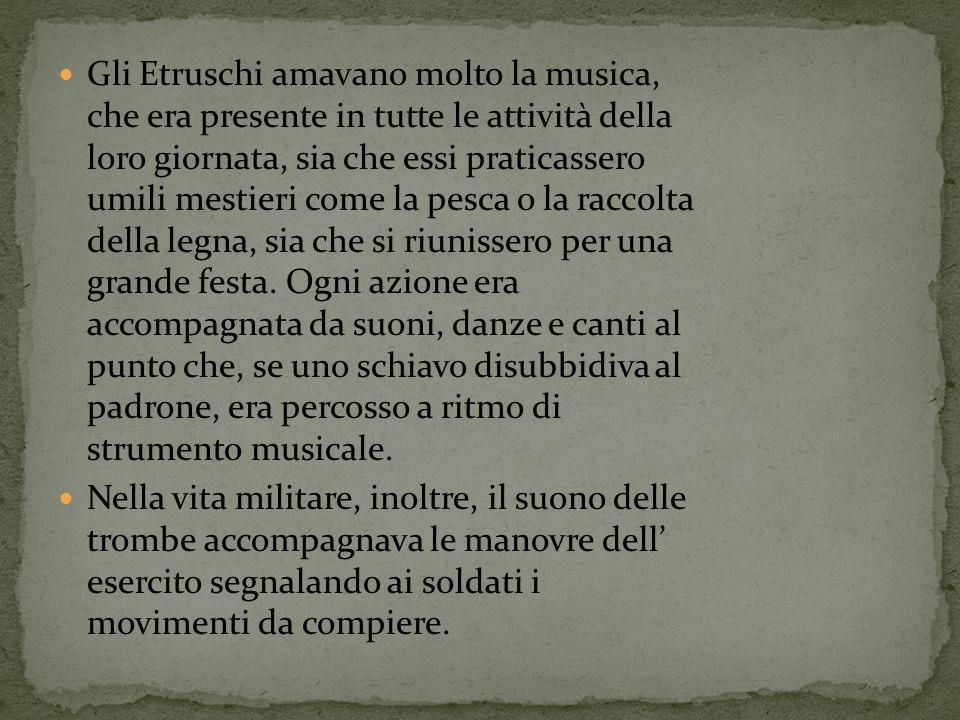 Gli Etruschi amavano molto la musica, che era presente in tutte le attività della loro giornata, sia che essi praticassero umili mestieri come la pesca o la racc0lta della legna, sia che si riunissero per una grande festa. Ogni azione era accompagnata da suoni, danze e canti al punto che, se uno schiavo disubbidiva al padrone, era percosso a ritmo di strumento musicale.