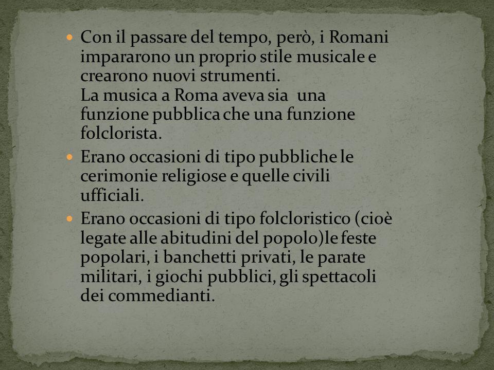 Con il passare del tempo, però, i Romani impararono un proprio stile musicale e crearono nuovi strumenti. La musica a Roma aveva sia una funzione pubblica che una funzione folclorista.