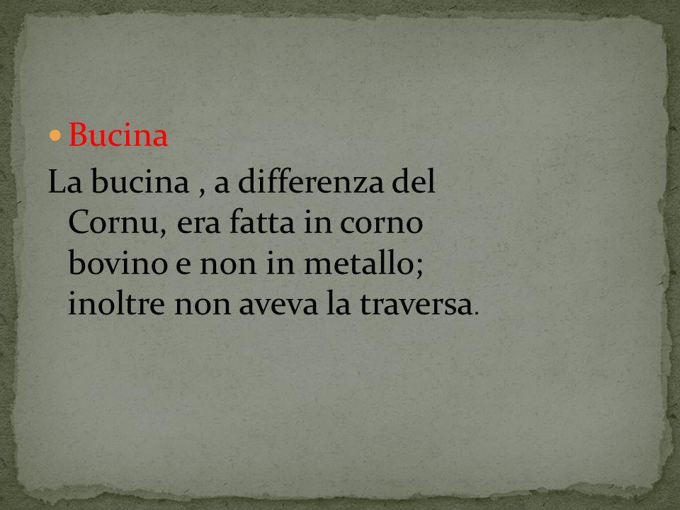 Bucina La bucina , a differenza del Cornu, era fatta in corno bovino e non in metallo; inoltre non aveva la traversa.